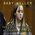 Baby Killer : The True Story of Alexandra Tobias | Diane Ullmer