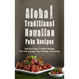 Aloha! Traditional Hawaiian  Poke Recipes:  Delicious, Easy To Make Recipes That Will Impress Your  Family And Friends