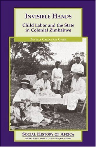 Invisible Hands: Child Labor and the State in Colonial Zimbabwe (Social History of Africa) [Paperback] [2005] (Author) Beverly Carolease Grier