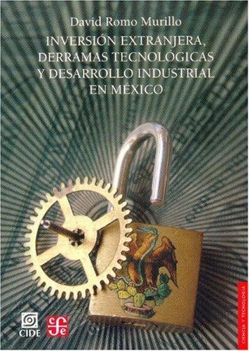 Inversión extranjera, derramas tecnológicas y desarrollo industrial en México (Seccion de Obras de Ciencia y Tecnologia) (Spanish Edition) PDF