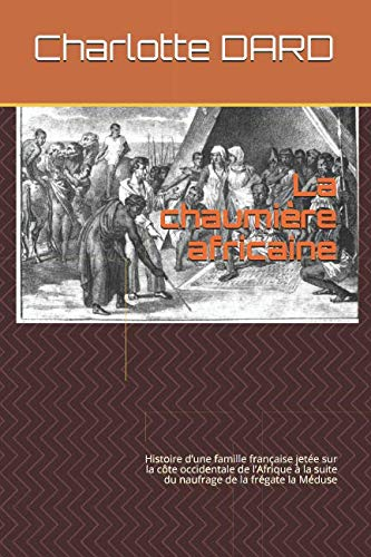 La chaumière africaine (annoté): Histoire d'une famille française jetée sur la côte occidentale de l'Afrique à la suite du naufrage de la frégate la Méduse (French Edition)
