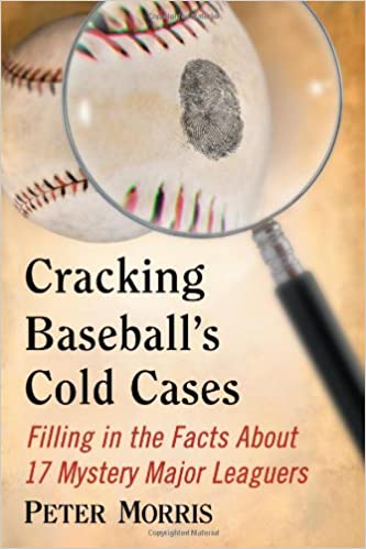 Cracking Baseball's Cold Cases: Filling in the Facts About 17 Mystery Major Leaguers
