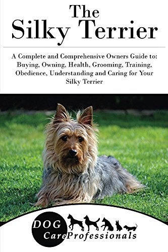 The Silky Terrier: A Complete and Comprehensive Owners Guide to: Buying, Owning, Health, Grooming, Training, Obedience, Understanding and Caring for Your ... Caring for a Dog from a Puppy to Old Age 1) Silky Terrier Puppies