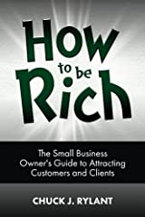 How to be Rich: The Small Business Owner's Guide to Attracting Customers and Clients Paperback