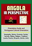 Angola in Perspective - Orientation Guide and Portuguese Cultural Orientation: Geography, History, Economy, Society, Security, Military, Religion, Traditions, Luanda, Huambo, Benguela, Cabinda