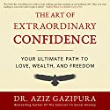 The Art of Extraordinary Confidence: Your Ultimate Path to Love, Wealth, and Freedom Audiobook by Dr. Aziz Gazipura PsyD Narrated by Dr. Aziz Gazipura