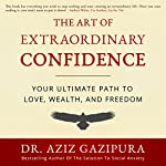 The Art of Extraordinary Confidence: Your Ultimate Path to Love, Wealth, and Freedom | Dr. Aziz Gazipura PsyD