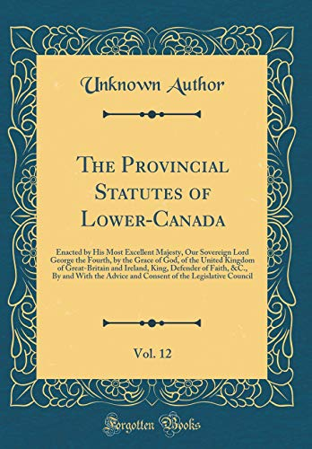 The Provincial Statutes of Lower-Canada, Vol. 12: Enacted by His Most Excellent Majesty, Our Sovereign Lord George the Fourth, by the Grace of God, of ... of Faith, &c., by and with the Advice an