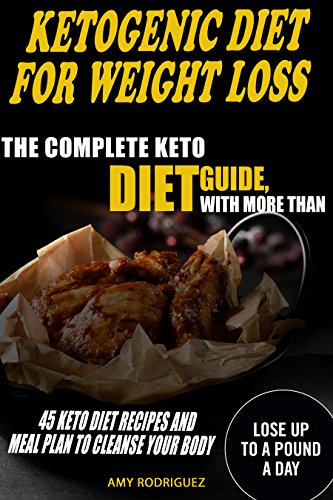 Ketogenic Diet for Weight Loss: The Complete Keto Diet Guide, with More Than 45 Keto Diet Recipes and Meal Plan to Cleanse Your Body by Amy  Rodriguez