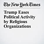 Trump Eases Political Activity by Religious Organizations | Michael D. Shear
