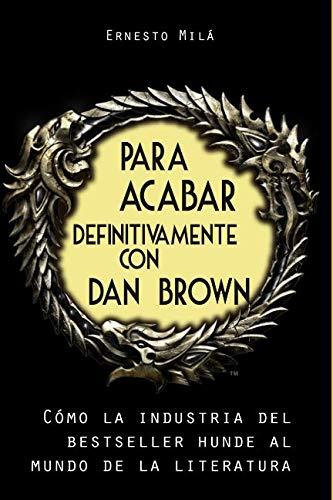Para acabar definitivamente con Dan Brown: Cómo la Industria del Bestseller hunde al Mundo de la Literatura (Spanish Edition)