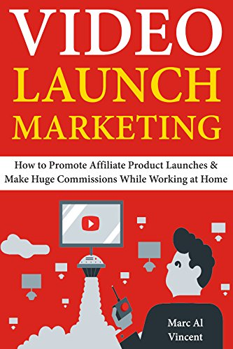 Video Launch Marketing: How to Promote Affiliate Product Launches & Make Huge Commissions While Working at Home