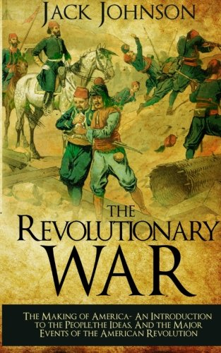 The revolutionary War: The Making of America: The Making of America- An Introduction to the People, the Ideas, And the Major Events of the American Revolution ()