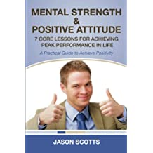 Mental Strength & Positive Attitude: 7 Core Lessons For Achieving Peak Performance In Life (A Practical Guide to Achieve Positivity)