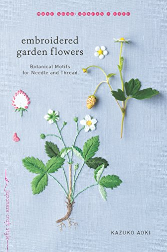 Embroidered Garden Flowers: Botanical Motifs for Needle and Thread (Make Good: Crafts + Life)