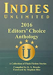Indies Unlimited 2016 Editors' Choice Flash Fiction Anthology (Indies Unlimited Flash Fiction Anthology)