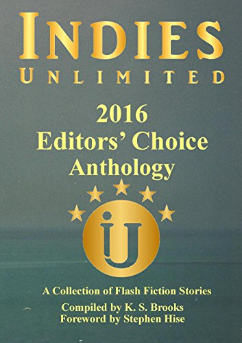 Indies Unlimited 2016 Editors' Choice Flash Fiction Anthology (Indies Unlimited Flash Fiction Anthology) by [Brooks, K. S., Hise, Stephen]