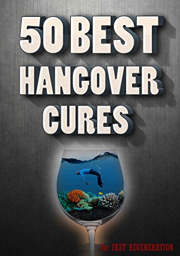 Hangover Cures - 50 Best solutions in the world ( how to cure a hangover ,headache remedies ): Best Ideas in ONE book ,how to cure a a hungover !