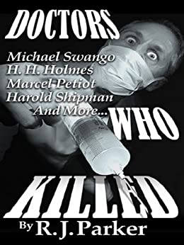 DOCTORS WHO KILLED - Case Summaries of 5 Doctors Who Were Serial Killers by [Parker, RJ]