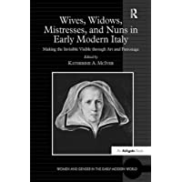 Wives, Widows, Mistresses, and Nuns in Early Modern Italy: Making the Invisible Visible through Art and Patronage (Women and Gender in the Early Modern World)