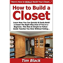 How to Build a Closet: Learn How You Can Quickly & Easily Build a Closet The Right Way Even If You're a Beginner, This New & Simple to Follow Guide Teaches You How Without Failing