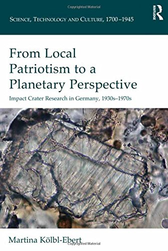 From Local Patriotism to a Planetary Perspective: Impact Crater Research in Germany, 1930s-1970s (Science, Technology and Culture, 1700-1945)