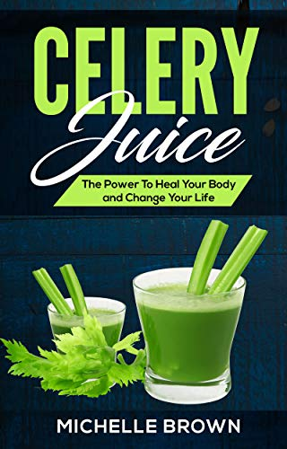 Celery Juice: The Power To Heal Your Body And Change Your Life (Celery For Weightloss and disease prevention)
