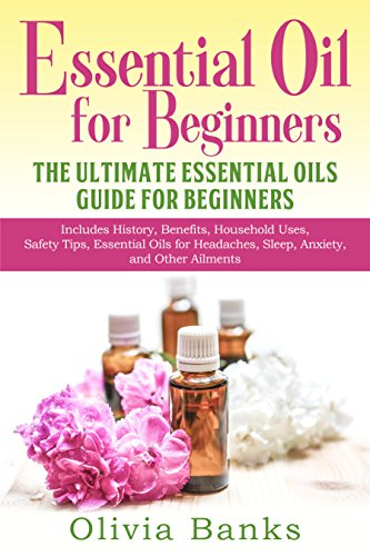 Essential Oil for Beginners: The Ultimate Essential Oils Guide for Beginners: Includes History, Benefits, Household Uses, Safety Tips, Essential Oils for Headaches, Sleep, Anxiety, and Other Ailments by Olivia Banks