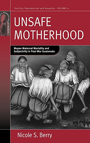 Unsafe Motherhood: Mayan Maternal Mortality and Subjectivity in Post-War Guatemala (Fertility, Reproduction and Sexualit