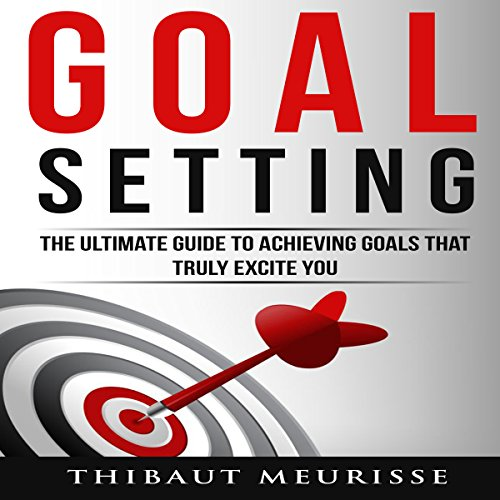 Goal Setting: The Ultimate Guide to Achieving Goals That Truly Excite You