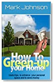 How to Green Up Your Home: Useful Tips to Enhance Your Personal Space and to Save Money (Recycle, Save on Electricity Bills, Install Solar and Wind Power)