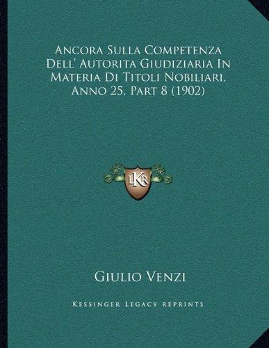Ancora Sulla Competenza Dell' Autorita Giudiziaria In Materia Di Titoli Nobiliari, Anno 25, Part 8 (1902) (Italian Edition) pdf
