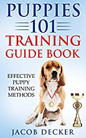Puppies 101 Training Guide Book: Effective Puppy Training Methods