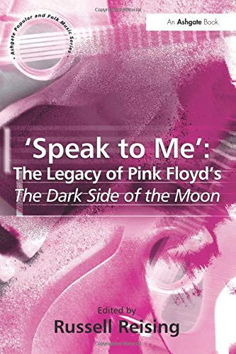 'Speak to Me': The Legacy of Pink Floyd's The Dark Side of the Moon (ASHGATE POPULAR AND FOLK MUSIC SERIES) (Roger Waters And Pink Floyd The Concept Albums)
