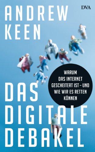 Das digitale Debakel: Warum das Internet gescheitert ist - und wie wir es retten können (German Edition)