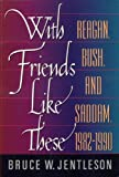 With Friends Like These : Reagan, Bush and Saddam, 1982-1990, Jentleson, Bruce W., 0393967123