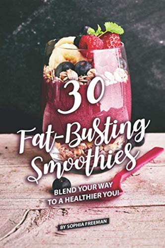 30 Fat-Busting Smoothies: Blend Your Way to A Healthier You! by Sophia Freeman