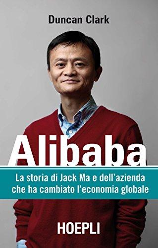 Alibaba: La storia di Jack Ma e dell'azienda che ha cambiato l'economia globale (Italian Edition)