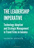 The Leadership Imperative: Technology Adoption and Strategic Management in Travel Firms in Jamaica, Andrew Spencer, 1443842494