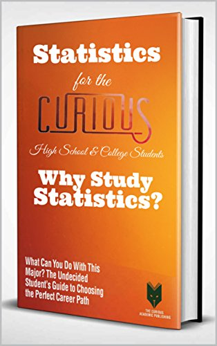 Statistics for the Curious High School & College Students: Why Study Statistics? (The Undecided Student's Guide to Choosing the Perfect University Major & Career Path)