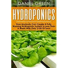 Hydroponics: The Simple Guide to Hydroponics Gardening For Beginners, Grow Organic Vegetables, Fruits and Herbs to save time and money!(Hydrofarm, Homesteading, Aquaculture, Aquaponics, Horticulture)