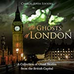 The Ghosts of London: A Collection of Ghost Stories from the British Capital | Charles River Editors