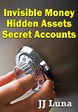 Invisible Money, Hidden Assets, Secret Accounts