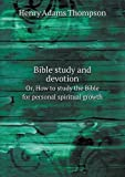 Bible Study and Devotion or, How to Study the Bible for Personal Spiritual Growth, Henry Adams Thompson, 551873056X