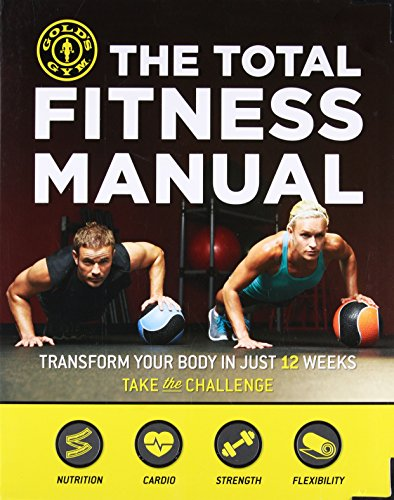 Golds Gym Manual - The Total Fitness Manual: Transform Your Body in Just 12 Weeks