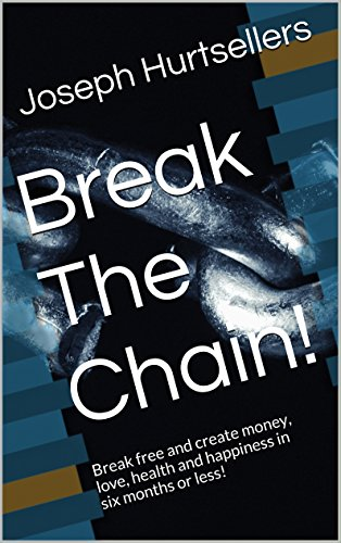 Break The Chain!: Break free and create money, love, health and happiness in six months or less!