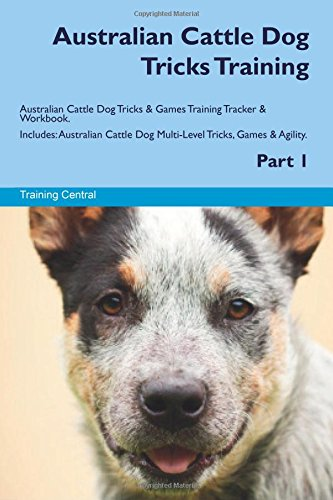 Australian Cattle Dog Tricks Training Australian Cattle Dog Tricks & Games Training Tracker & Workbook. Includes: Australian Cattle Dog Multi-Level Tricks, Games & Agility. Part 1 ()