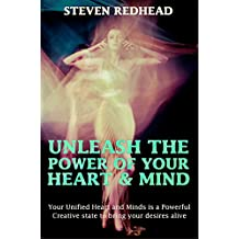 Unleash The Power of Your Heart and Mind: Your Unified Heart and Mind is a Powerful Creative State to Bring Your Desires Alive (English Edition)