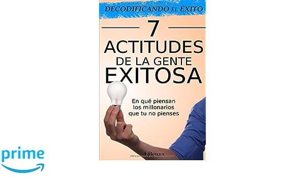 Decodificando el Éxito: 7 Actitudes de la gente exitosa: En qué piensan los millonarios que tu no pienses (Spanish Edition): J. Benau: 9781973318828: ...