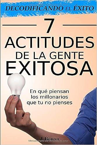 Decodificando el Éxito: 7 Actitudes de la gente exitosa: En qué piensan los millonarios que tu no pienses (Spanish Edition) (Spanish)